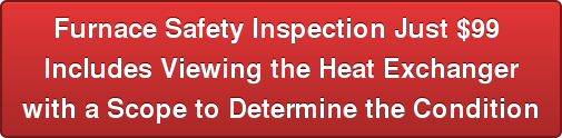 Furnace Safety Inspection just $99 includes Viewing the heat exchanger with a scope to determine the condition